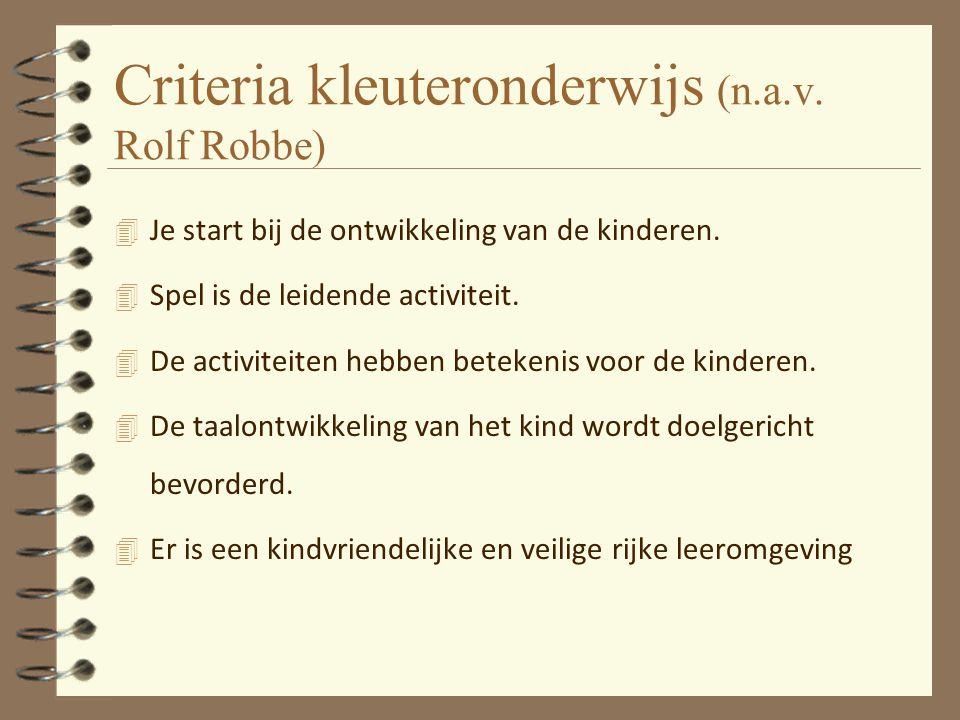 Criteria kleuteronderwijs (n.a.v. Rolf Robbe) 4 Je start bij de ontwikkeling van de kinderen. 4 Spel is de leidende activiteit. 4 De activiteiten hebb