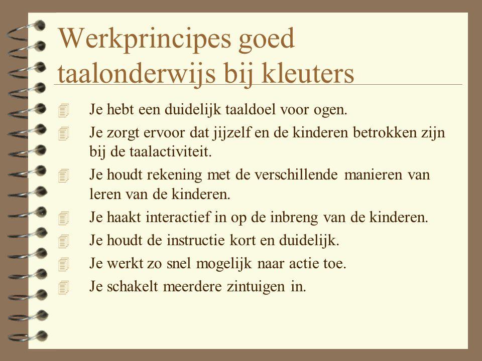 Werkprincipes goed taalonderwijs bij kleuters 4 Je hebt een duidelijk taaldoel voor ogen. 4 Je zorgt ervoor dat jijzelf en de kinderen betrokken zijn