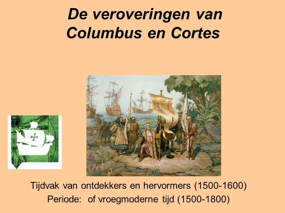 De veroveringen van Columbus en Cortes Tijdvak van ontdekkers en hervormers (1500-1600) Periode: of vroegmoderne tijd (1500-1800)