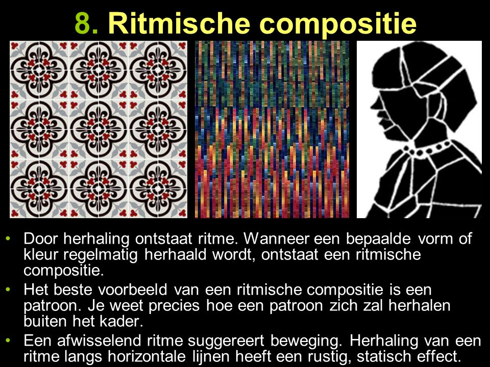 8. Ritmische compositie Door herhaling ontstaat ritme. Wanneer een bepaalde vorm of kleur regelmatig herhaald wordt, ontstaat een ritmische compositie