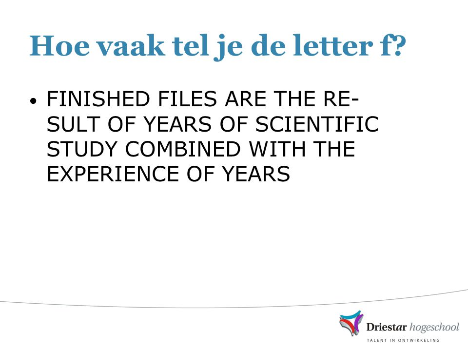 Hoe vaak tel je de letter f? FINISHED FILES ARE THE RE- SULT OF YEARS OF SCIENTIFIC STUDY COMBINED WITH THE EXPERIENCE OF YEARS