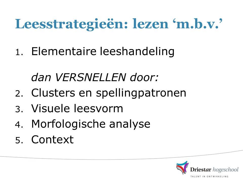 Leesstrategieën: lezen 'm.b.v.' 1. Elementaire leeshandeling dan VERSNELLEN door: 2. Clusters en spellingpatronen 3. Visuele leesvorm 4. Morfologische