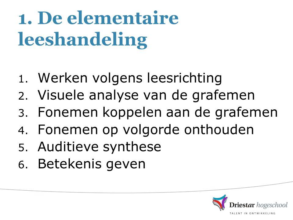 1. De elementaire leeshandeling 1. Werken volgens leesrichting 2. Visuele analyse van de grafemen 3. Fonemen koppelen aan de grafemen 4. Fonemen op vo