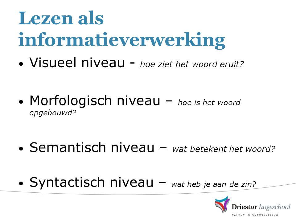 Lezen als informatieverwerking Visueel niveau - hoe ziet het woord eruit? Morfologisch niveau – hoe is het woord opgebouwd? Semantisch niveau – wat be