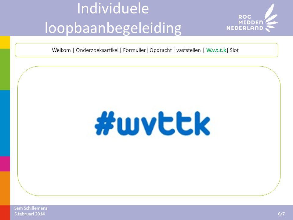 Sam Schillemans 7/7 5 februari 2014 Individuele loopbaanbegeleiding Welkom | Onderzoeksartikel | Formulier| Opdracht | vaststellen | W.v.t.t.k| Slot Dank voor jullie aandacht.