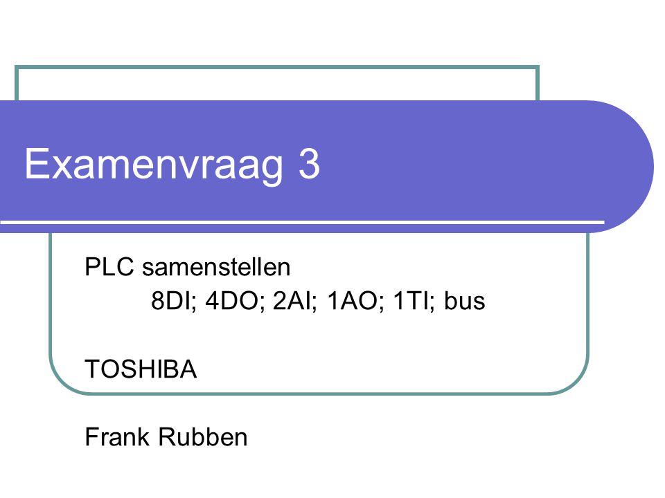 Examenvraag 3 PLC samenstellen 8DI; 4DO; 2AI; 1AO; 1TI; bus TOSHIBA Frank Rubben