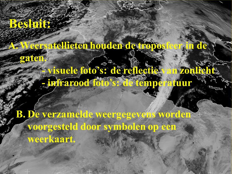 Besluit: A.Weersatellieten houden de troposfeer in de gaten. - visuele foto's: de reflectie van zonlicht - infrarood foto's: de temperatuur B.De verza