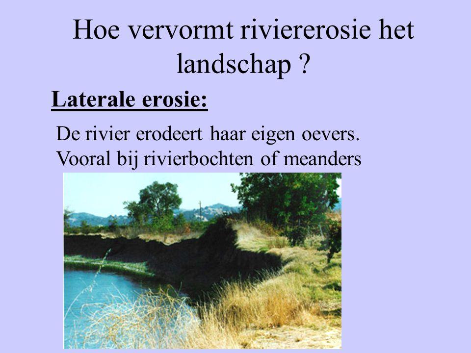 Laterale erosie: Hoe vervormt riviererosie het landschap ? De rivier erodeert haar eigen oevers. Vooral bij rivierbochten of meanders