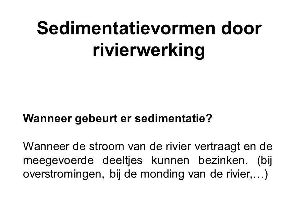 Sedimentatievormen door rivierwerking Wanneer gebeurt er sedimentatie? Wanneer de stroom van de rivier vertraagt en de meegevoerde deeltjes kunnen bez
