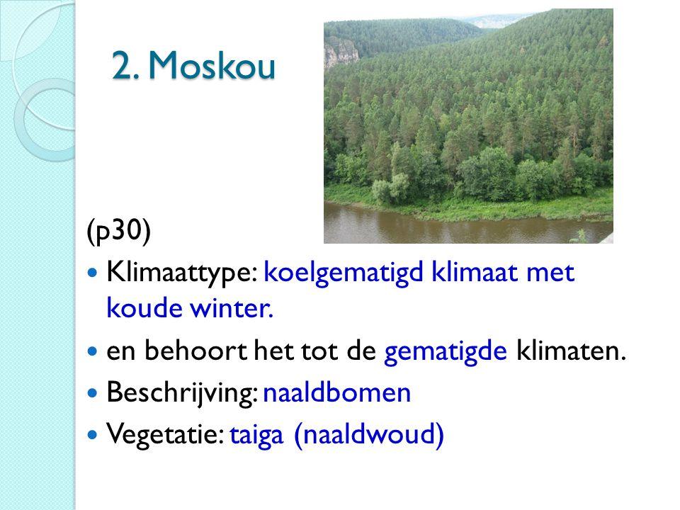 2. Moskou (p30) Klimaattype: koelgematigd klimaat met koude winter. en behoort het tot de gematigde klimaten. Beschrijving: naaldbomen Vegetatie: taig
