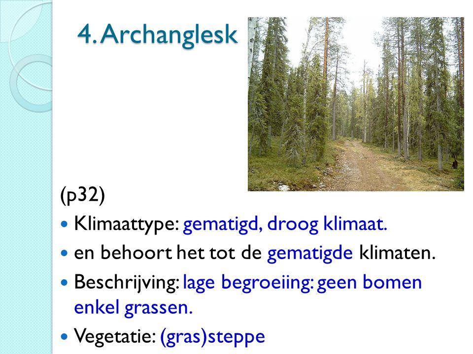 4. Archanglesk (p32) Klimaattype: gematigd, droog klimaat. en behoort het tot de gematigde klimaten. Beschrijving: lage begroeiing: geen bomen enkel g