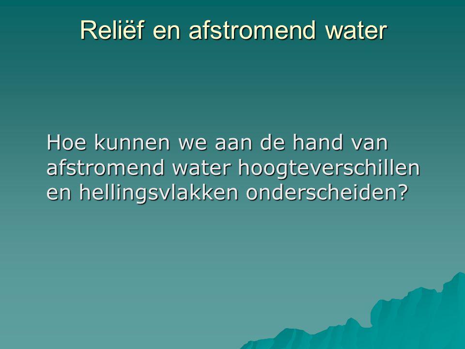 Reliëf en afstromend water Hoe kunnen we aan de hand van afstromend water hoogteverschillen en hellingsvlakken onderscheiden?