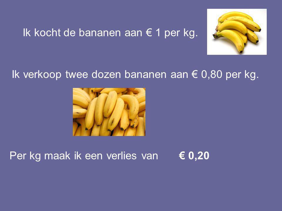 Ik kocht de bananen aan € 1 per kg.Ik verkoop twee dozen bananen aan € 0,80 per kg.