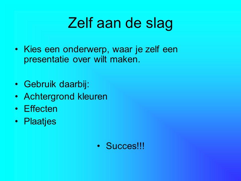 Zelf aan de slag Kies een onderwerp, waar je zelf een presentatie over wilt maken. Gebruik daarbij: Achtergrond kleuren Effecten Plaatjes Succes!!!
