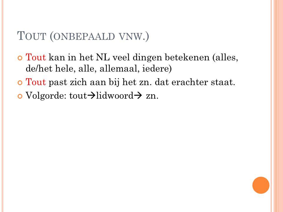 T OUT ( ONBEPAALD VNW.) Tout kan in het NL veel dingen betekenen (alles, de/het hele, alle, allemaal, iedere) Tout past zich aan bij het zn.