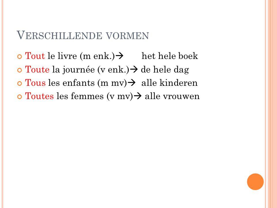 V ERSCHILLENDE VORMEN Tout le livre (m enk.)  het hele boek Toute la journée (v enk.)  de hele dag Tous les enfants (m mv)  alle kinderen Toutes le