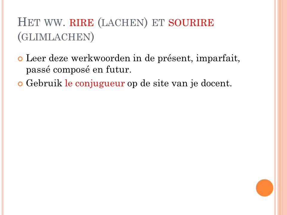 H ET WW. RIRE ( LACHEN ) ET SOURIRE ( GLIMLACHEN ) Leer deze werkwoorden in de présent, imparfait, passé composé en futur. Gebruik le conjugueur op de