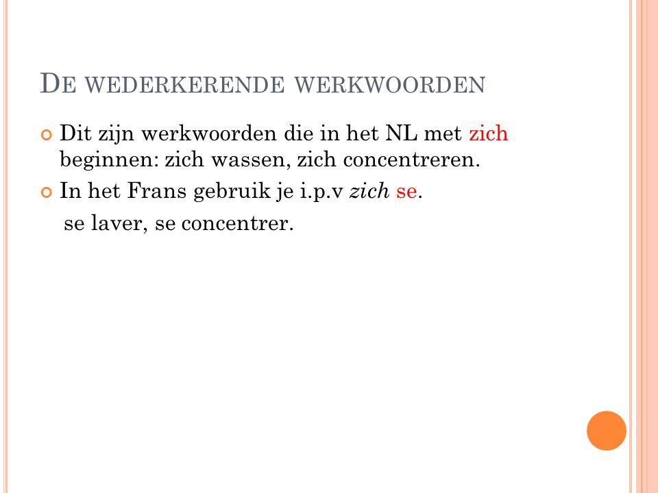 D E WEDERKERENDE WERKWOORDEN Dit zijn werkwoorden die in het NL met zich beginnen: zich wassen, zich concentreren. In het Frans gebruik je i.p.v zich