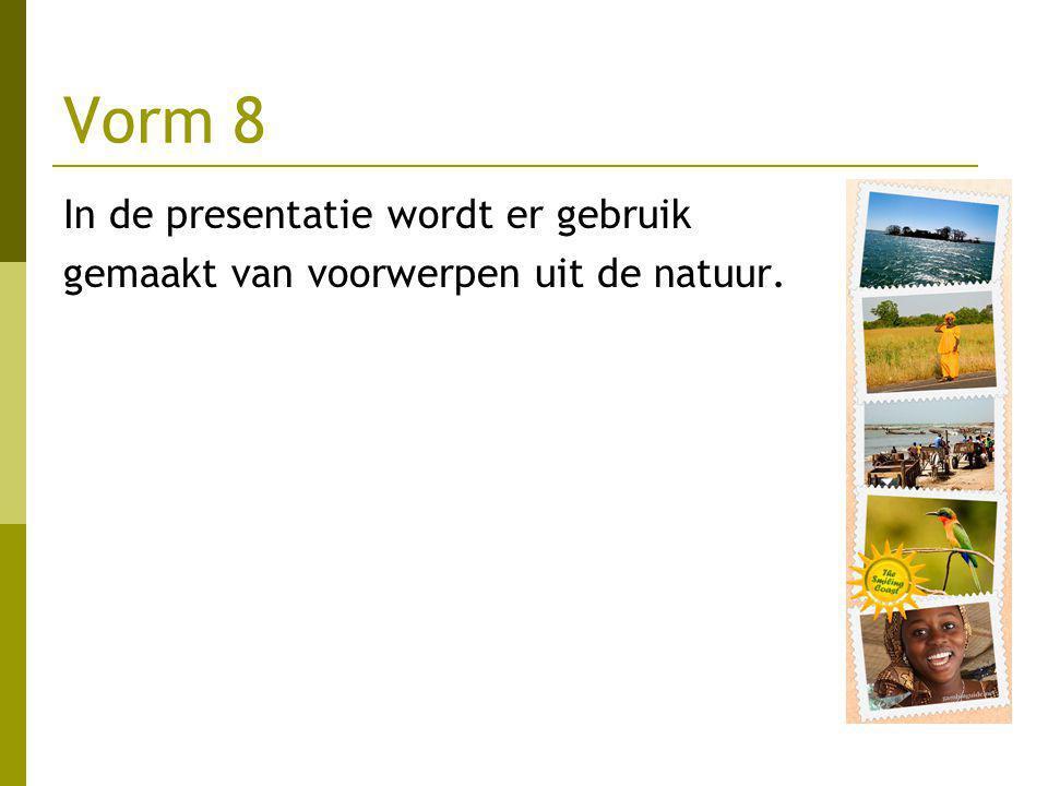 Vorm 8 In de presentatie wordt er gebruik gemaakt van voorwerpen uit de natuur.