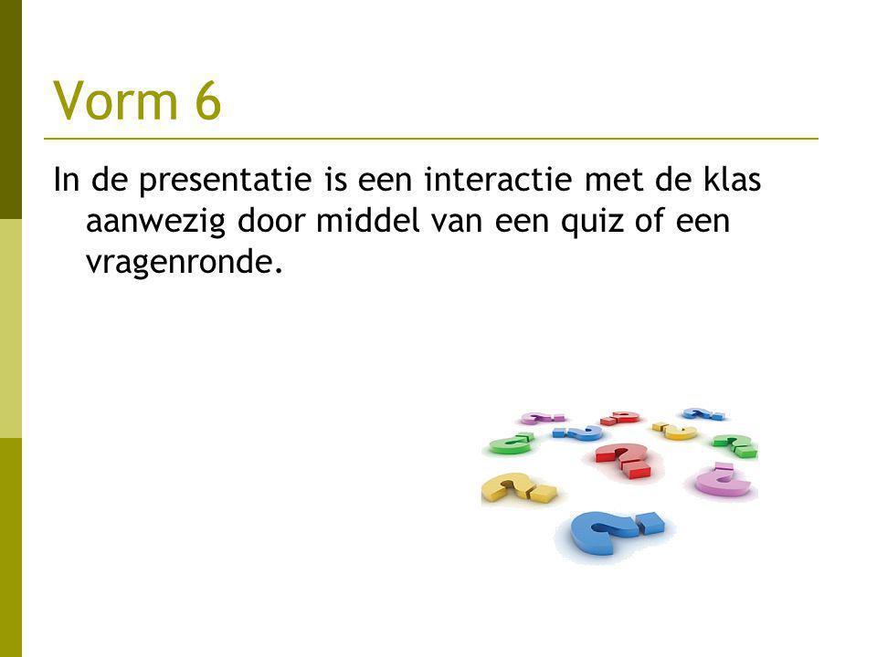 Vorm 6 In de presentatie is een interactie met de klas aanwezig door middel van een quiz of een vragenronde.