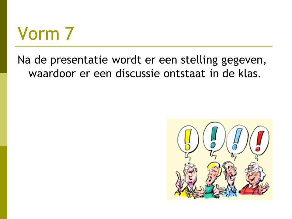Vorm 7 Na de presentatie wordt er een stelling gegeven, waardoor er een discussie ontstaat in de klas.
