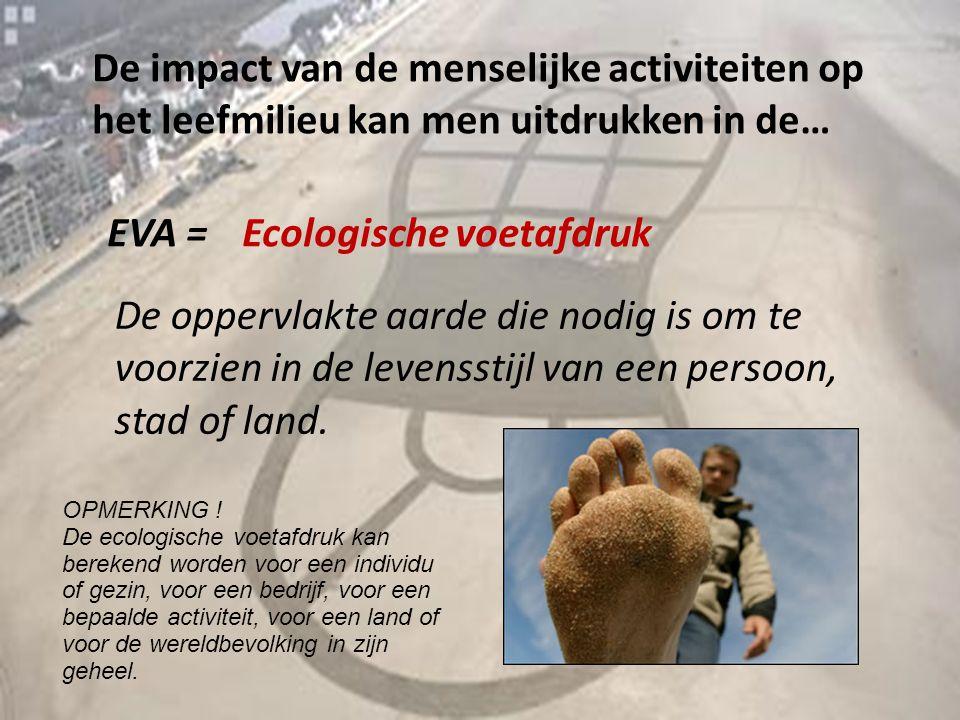 De impact van de menselijke activiteiten op het leefmilieu kan men uitdrukken in de… EVA =Ecologische voetafdruk De oppervlakte aarde die nodig is om