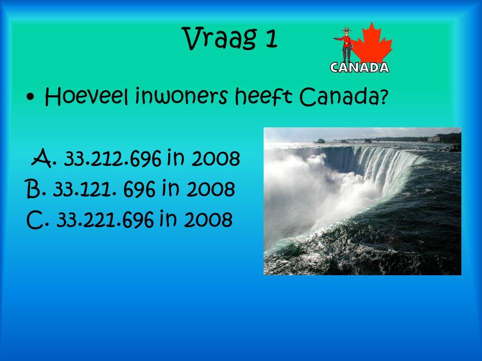 Vraag 1 Hoeveel inwoners heeft Canada? A. 33.212.696 in 2008 B. 33.121. 696 in 2008 C. 33.221.696 in 2008