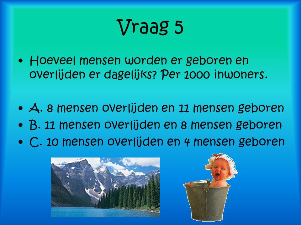 Vraag 5 Hoeveel mensen worden er geboren en overlijden er dagelijks? Per 1000 inwoners. A. 8 mensen overlijden en 11 mensen geboren B. 11 mensen overl