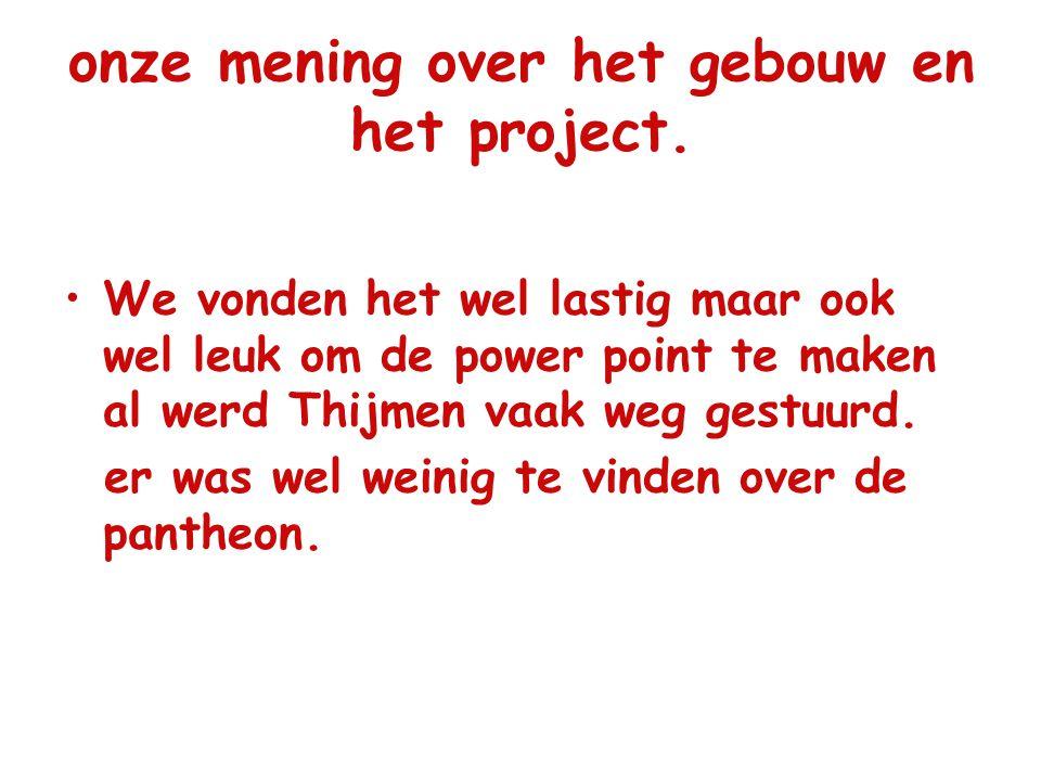 onze mening over het gebouw en het project. We vonden het wel lastig maar ook wel leuk om de power point te maken al werd Thijmen vaak weg gestuurd. e