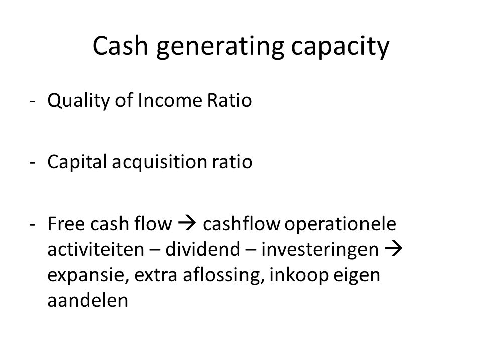 Cash generating capacity -Quality of Income Ratio -Capital acquisition ratio -Free cash flow  cashflow operationele activiteiten – dividend – investe