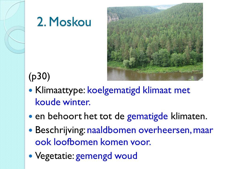 2. Moskou (p30) Klimaattype: koelgematigd klimaat met koude winter. en behoort het tot de gematigde klimaten. Beschrijving: naaldbomen overheersen, ma