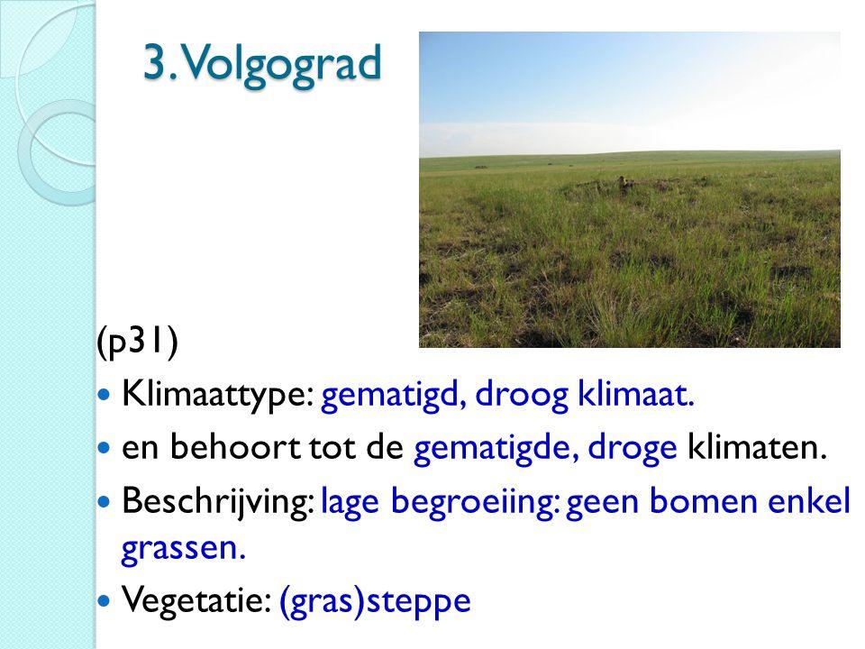 3. Volgograd (p31) Klimaattype: gematigd, droog klimaat. en behoort tot de gematigde, droge klimaten. Beschrijving: lage begroeiing: geen bomen enkel
