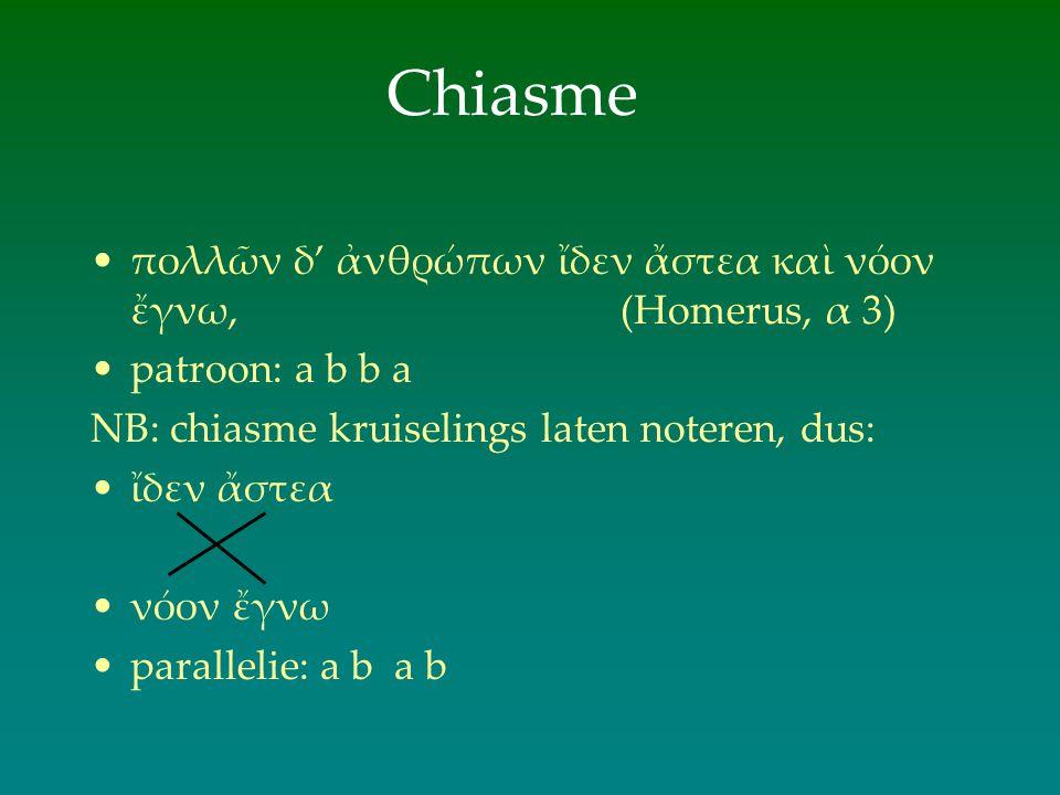 Chiasme πολλῶν δ' ἀνθρώπων ἴδεν ἄστεα καὶ νόον ἔγνω, (Homerus, α 3) patroon: a b b a NB: chiasme kruiselings laten noteren, dus: ἴδεν ἄστεα νόον ἔγνω
