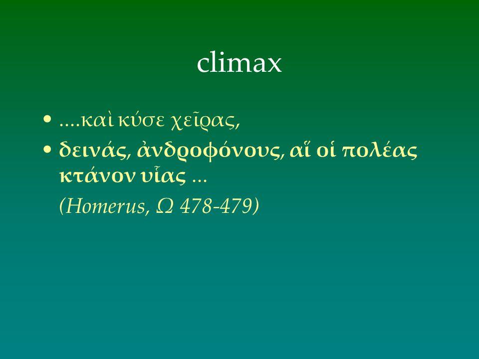 climax....καὶ κύσε χεῖρας, δεινάς, ἀνδροφόνους, αἵ οἱ πολέας κτάνον υἷας... (Homerus, Ω 478-479)