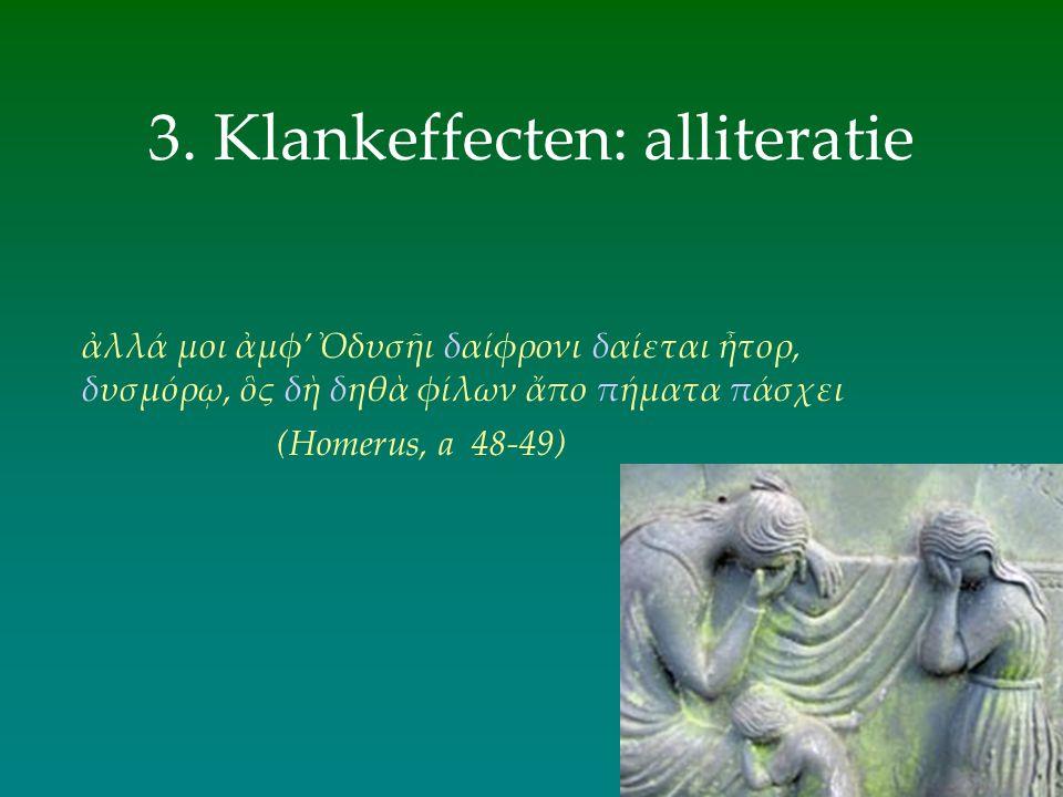 3. Klankeffecten: alliteratie (Homerus, a 48-49) ἀλλά μοι ἀμφ' Ὀδυσῆι δαίφρονι δαίεται ἦτορ, δυσμόρῳ, ὃς δὴ δηθὰ φίλων ἄπο πήματα πάσχει
