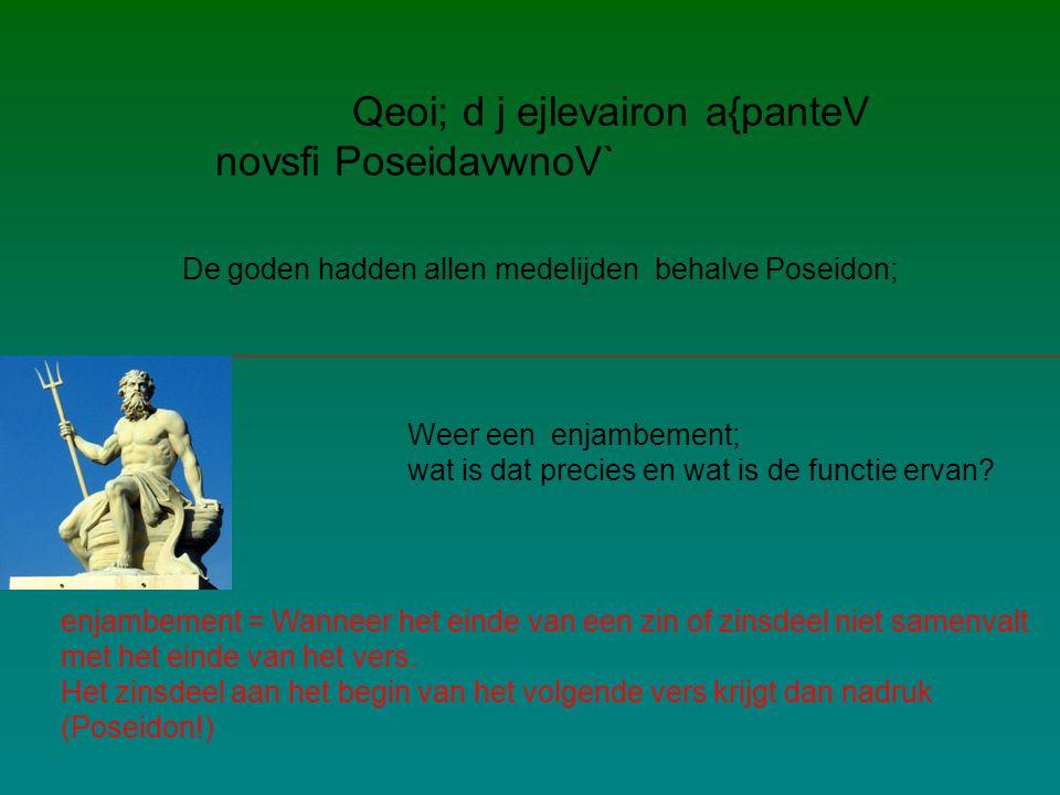 Qeoi; d j ejlevairon a{panteV novsfi PoseidavwnoV` De goden hadden allen medelijden behalve Poseidon; Weer een enjambement; wat is dat precies en wat