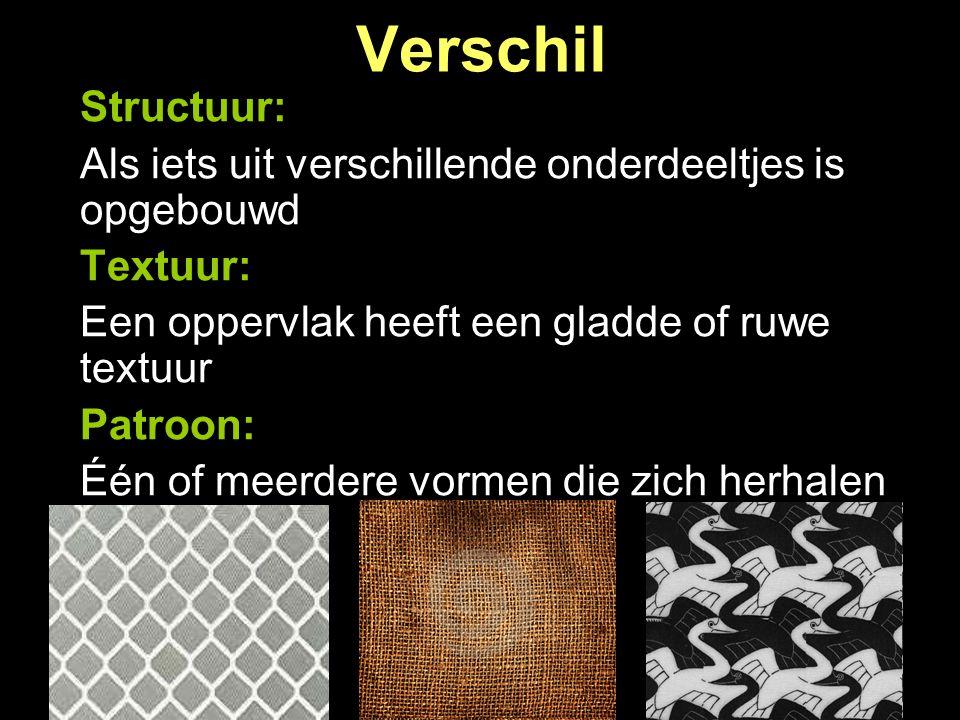 Verschil Structuur: Als iets uit verschillende onderdeeltjes is opgebouwd Textuur: Een oppervlak heeft een gladde of ruwe textuur Patroon: Één of meer