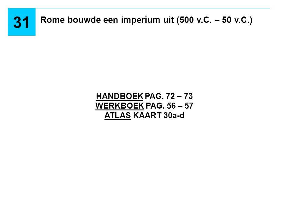 HANDBOEK PAG. 72 – 73 WERKBOEK PAG. 56 – 57 ATLAS KAART 30a-d Rome bouwde een imperium uit (500 v.C. – 50 v.C.) 31