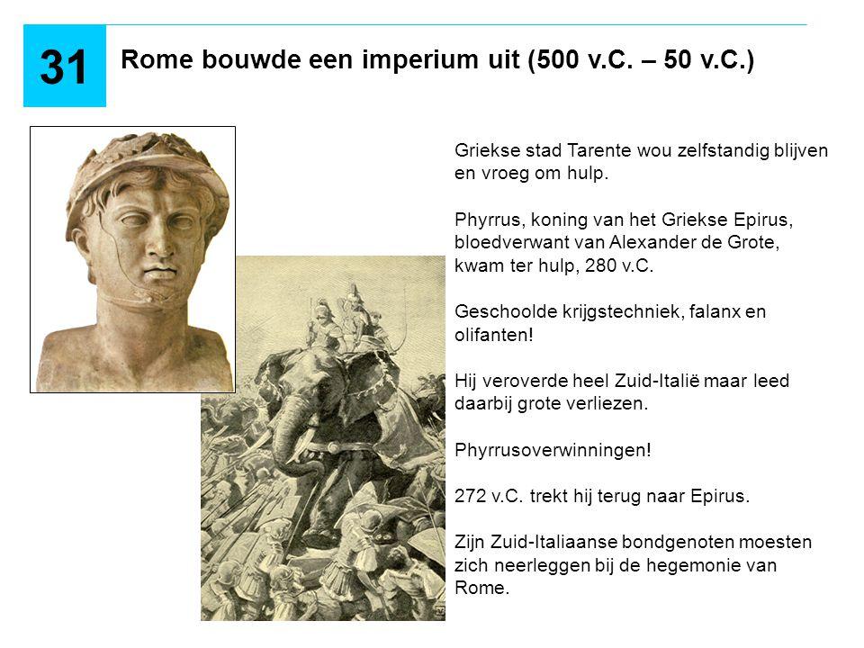 Rome bouwde een imperium uit (500 v.C. – 50 v.C.) 31 Griekse stad Tarente wou zelfstandig blijven en vroeg om hulp. Phyrrus, koning van het Griekse Ep