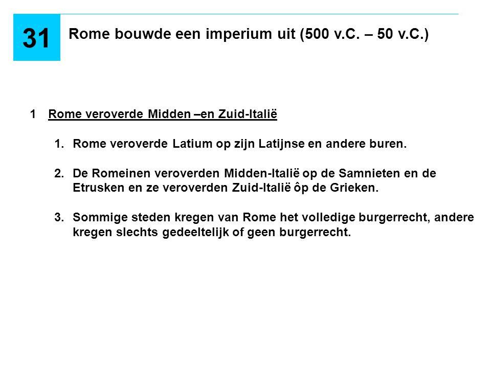 Rome bouwde een imperium uit (500 v.C. – 50 v.C.) 31 1Rome veroverde Midden –en Zuid-Italië 1.Rome veroverde Latium op zijn Latijnse en andere buren.