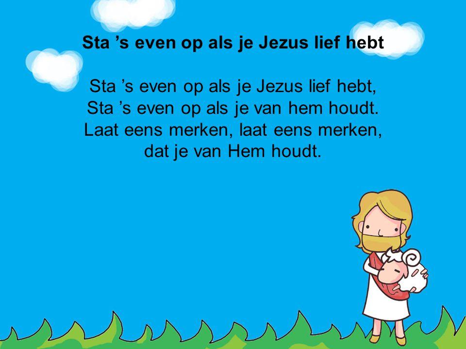 Sta 's even op als je Jezus lief hebt Sta 's even op als je Jezus lief hebt, Sta 's even op als je van hem houdt. Laat eens merken, laat eens merken,
