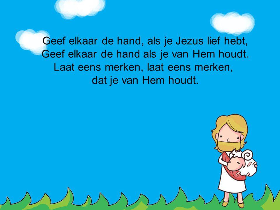 Geef elkaar de hand, als je Jezus lief hebt, Geef elkaar de hand als je van Hem houdt. Laat eens merken, laat eens merken, dat je van Hem houdt.