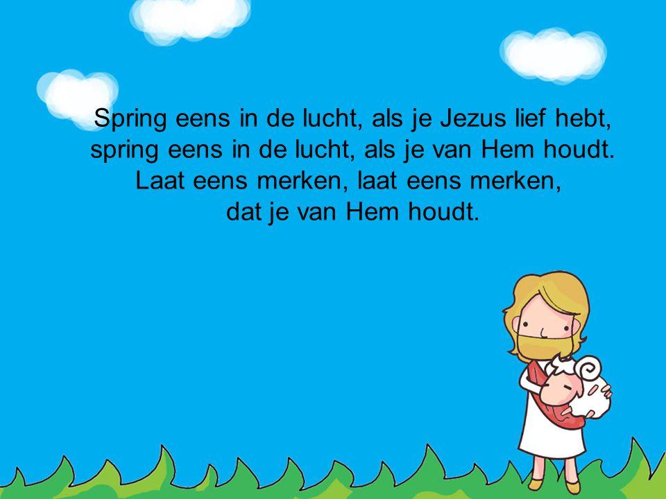 Spring eens in de lucht, als je Jezus lief hebt, spring eens in de lucht, als je van Hem houdt. Laat eens merken, laat eens merken, dat je van Hem hou