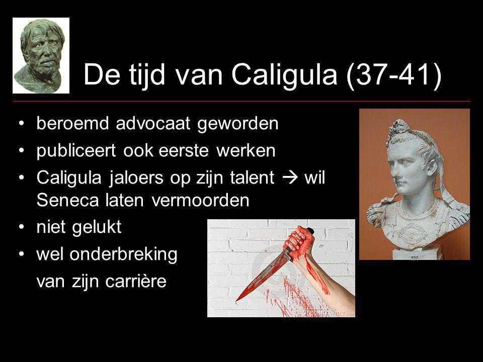 De tijd van Caligula (37-41) beroemd advocaat geworden publiceert ook eerste werken Caligula jaloers op zijn talent  wil Seneca laten vermoorden niet gelukt wel onderbreking van zijn carrière