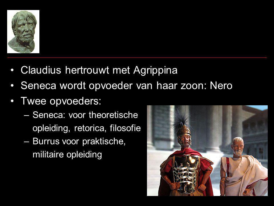 Claudius hertrouwt met Agrippina Seneca wordt opvoeder van haar zoon: Nero Twee opvoeders: –Seneca: voor theoretische opleiding, retorica, filosofie –Burrus voor praktische, militaire opleiding