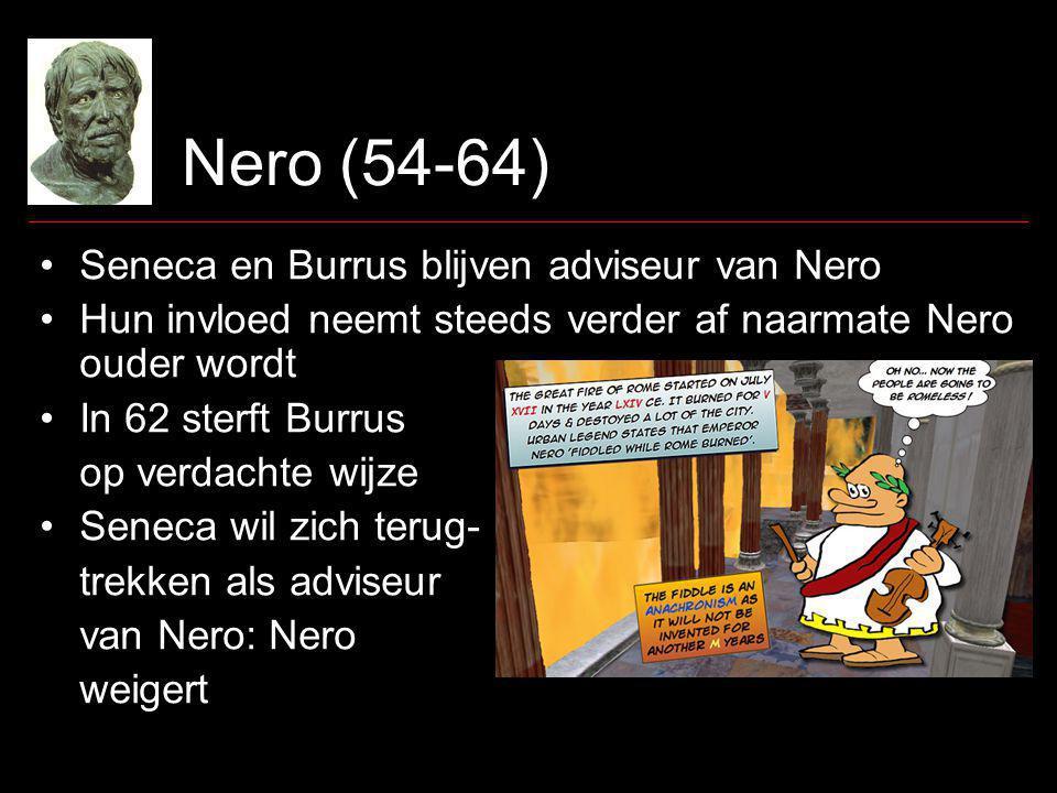 Nero (54-64) Seneca en Burrus blijven adviseur van Nero Hun invloed neemt steeds verder af naarmate Nero ouder wordt In 62 sterft Burrus op verdachte wijze Seneca wil zich terug- trekken als adviseur van Nero: Nero weigert