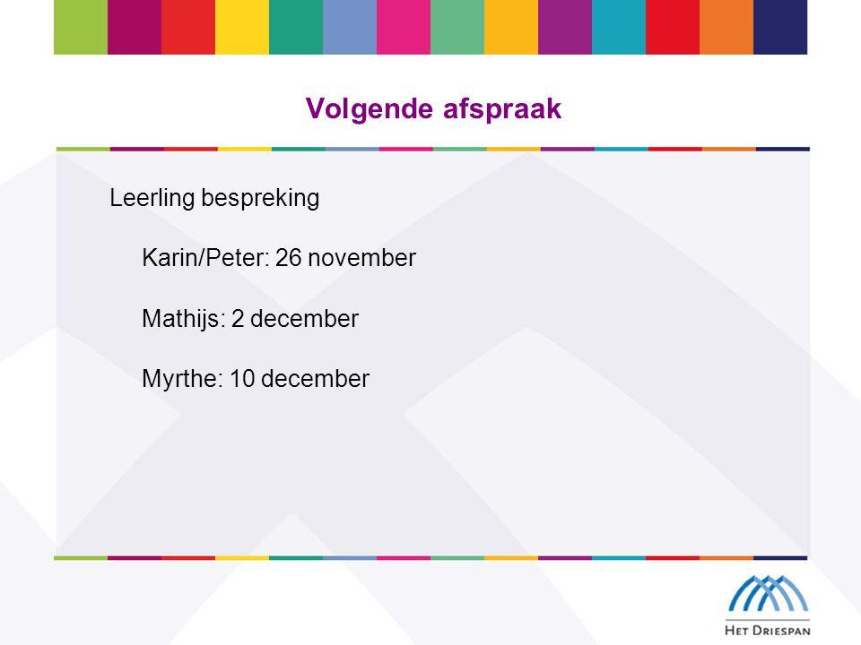 Volgende afspraak Leerling bespreking Karin/Peter: 26 november Mathijs: 2 december Myrthe: 10 december