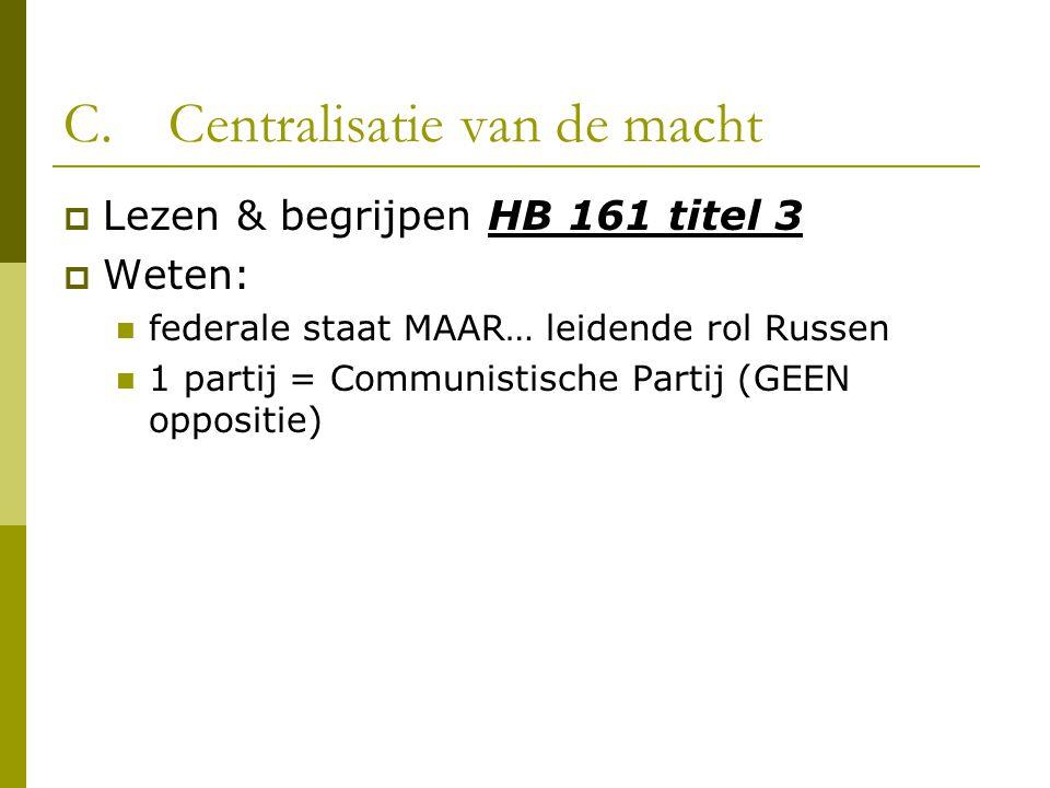 C.Centralisatie van de macht  Lezen & begrijpen HB 161 titel 3  Weten: federale staat MAAR… leidende rol Russen 1 partij = Communistische Partij (GEEN oppositie)