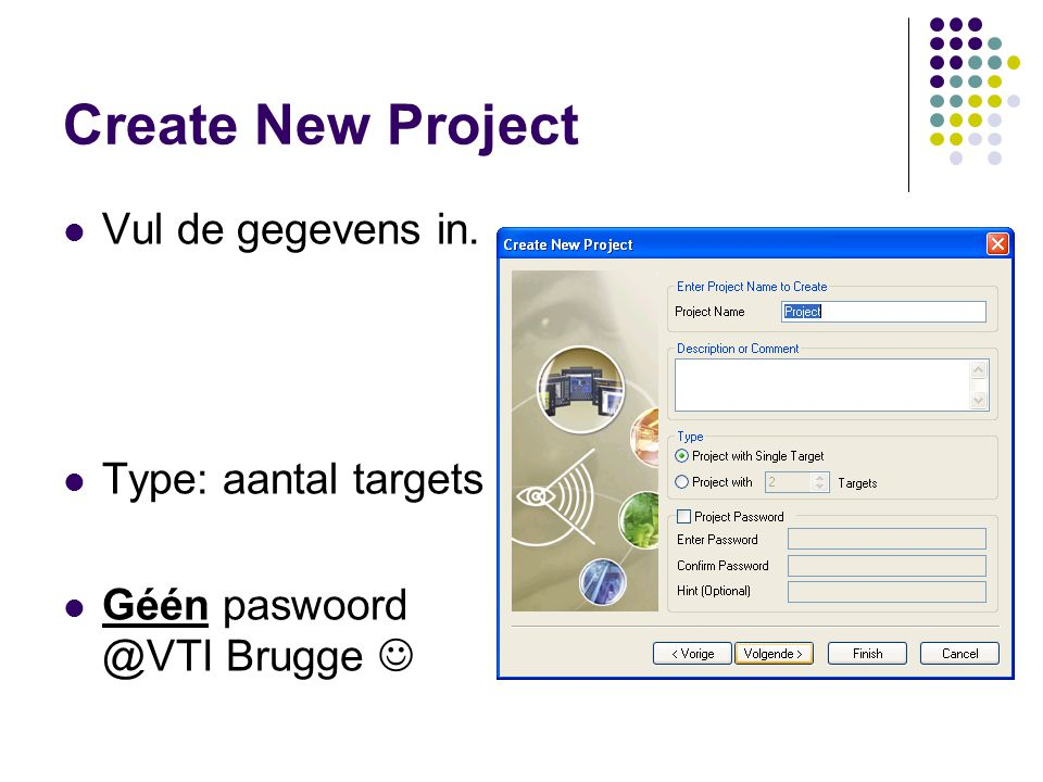 Create New Project Vul de gegevens in. Type: aantal targets Géén paswoord @VTI Brugge