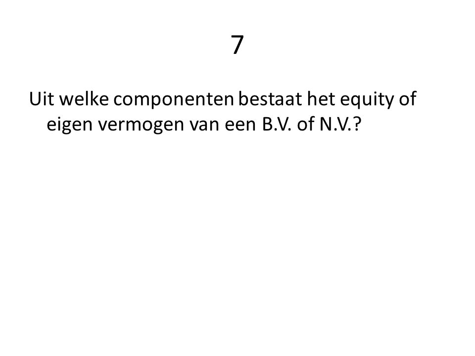 7 Uit welke componenten bestaat het equity of eigen vermogen van een B.V. of N.V.